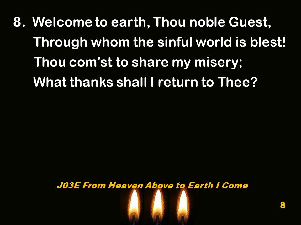 8. Welcome to earth, Thou noble Guest, Through whom the sinful world is blest! Thou com'st to share my misery; What thanks shall I return to Thee? J03