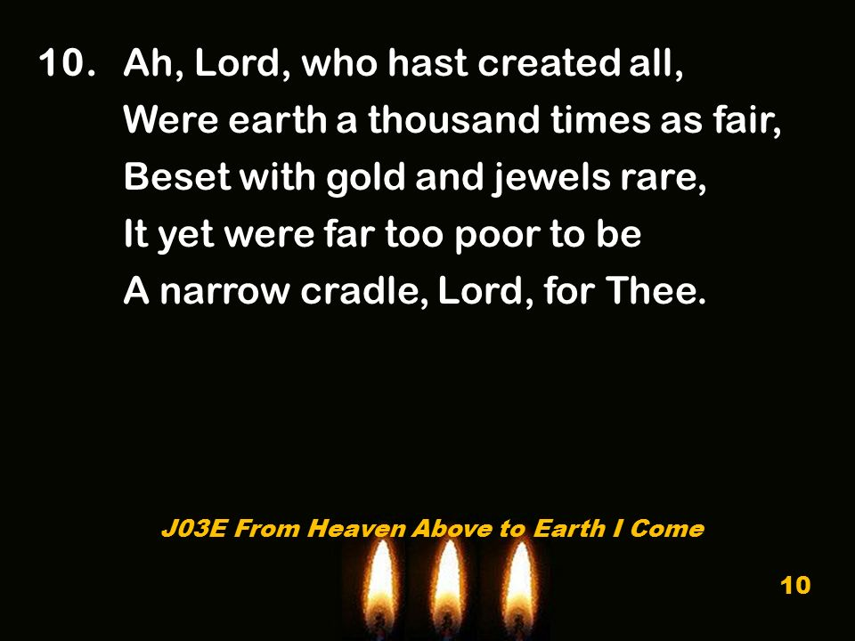 10. Ah, Lord, who hast created all, Were earth a thousand times as fair, Beset with gold and jewels rare, It yet were far too poor to be A narrow crad
