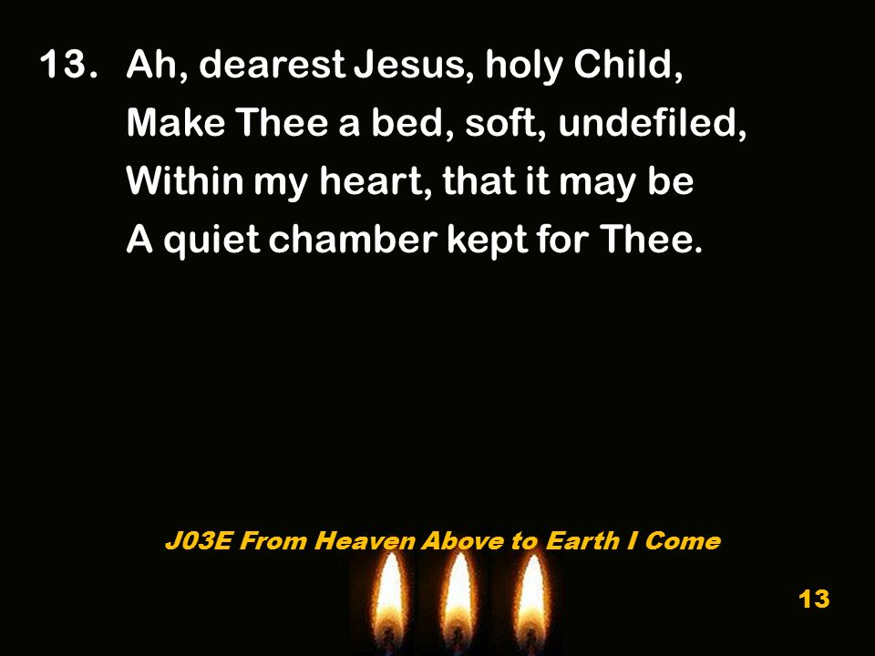 13. Ah, dearest Jesus, holy Child, Make Thee a bed, soft, undefiled, Within my heart, that it may be A quiet chamber kept for Thee. J03E From Heaven A