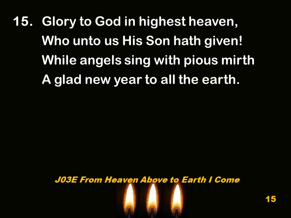 15. Glory to God in highest heaven, Who unto us His Son hath given.