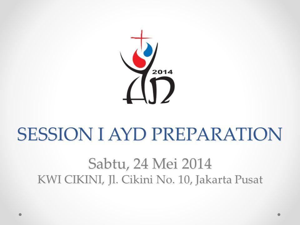 SESSION I AYD PREPARATION Sabtu, 24 Mei 2014 KWI CIKINI, Jl. Cikini No. 10, Jakarta Pusat