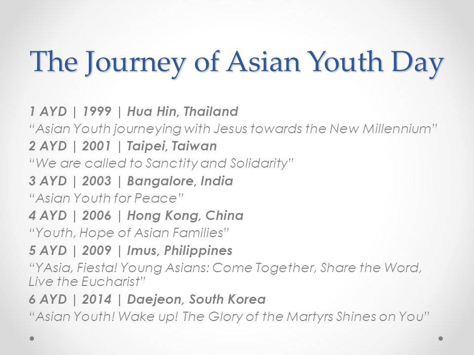 The Journey of Asian Youth Day 1 AYD | 1999 | Hua Hin, Thailand Asian Youth journeying with Jesus towards the New Millennium 2 AYD | 2001 | Taipei, Taiwan We are called to Sanctity and Solidarity 3 AYD | 2003 | Bangalore, India Asian Youth for Peace 4 AYD | 2006 | Hong Kong, China Youth, Hope of Asian Families 5 AYD | 2009 | Imus, Philippines YAsia, Fiesta.