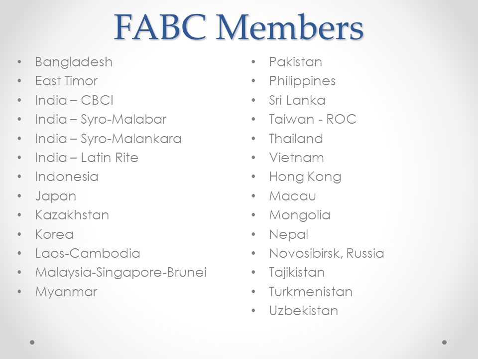 FABC Members Bangladesh East Timor India – CBCI India – Syro-Malabar India – Syro-Malankara India – Latin Rite Indonesia Japan Kazakhstan Korea Laos-Cambodia Malaysia-Singapore-Brunei Myanmar Pakistan Philippines Sri Lanka Taiwan - ROC Thailand Vietnam Hong Kong Macau Mongolia Nepal Novosibirsk, Russia Tajikistan Turkmenistan Uzbekistan