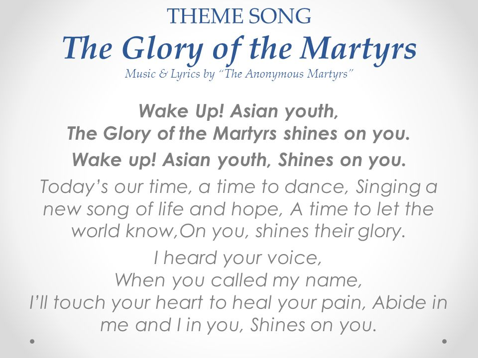 """THEME SONG The Glory of the Martyrs Music & Lyrics by """"The Anonymous Martyrs"""" Wake Up! Asian youth, The Glory of the Martyrs shines on you. Wake up! A"""