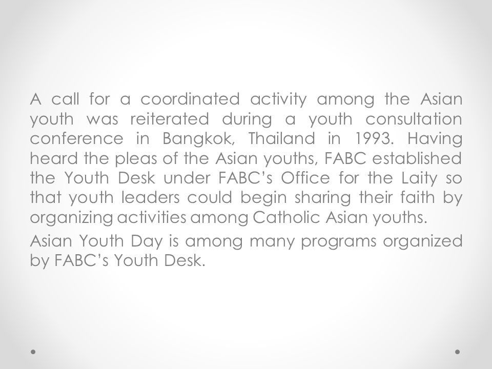 A call for a coordinated activity among the Asian youth was reiterated during a youth consultation conference in Bangkok, Thailand in 1993. Having hea