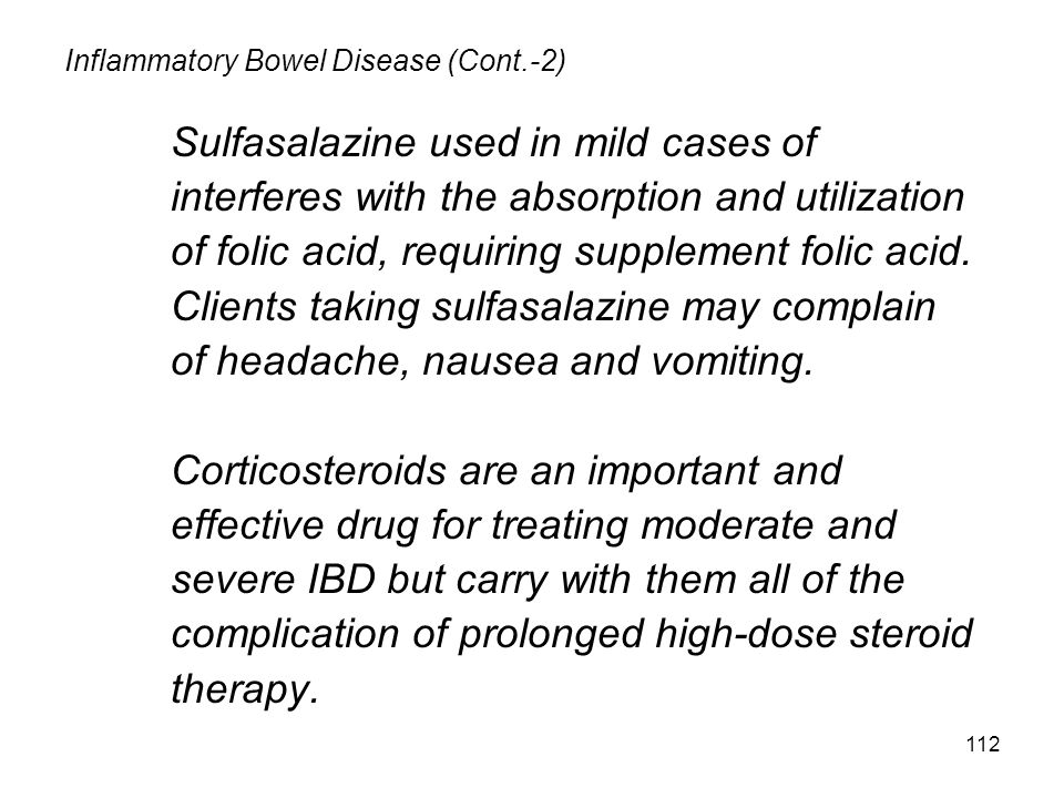 112 Inflammatory Bowel Disease (Cont.-2) Sulfasalazine used in mild cases of interferes with the absorption and utilization of folic acid, requiring supplement folic acid.
