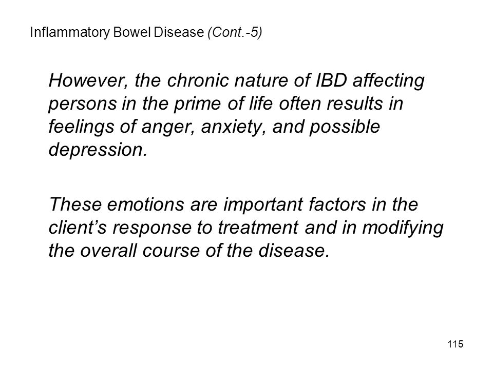115 Inflammatory Bowel Disease (Cont.-5) However, the chronic nature of IBD affecting persons in the prime of life often results in feelings of anger, anxiety, and possible depression.