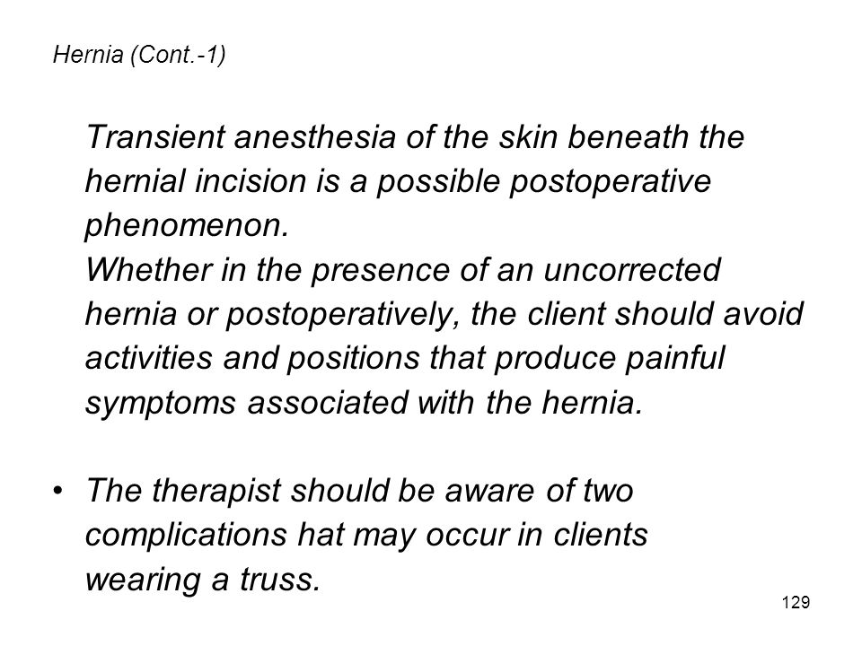 129 Hernia (Cont.-1) Transient anesthesia of the skin beneath the hernial incision is a possible postoperative phenomenon.