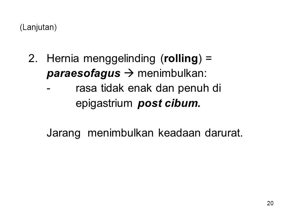 (Lanjutan) 2.Hernia menggelinding (rolling) = paraesofagus  menimbulkan: -rasa tidak enak dan penuh di epigastrium post cibum. Jarang menimbulkan kea