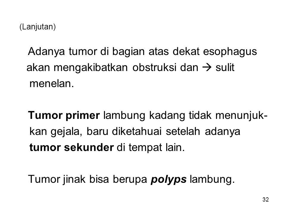 (Lanjutan) Adanya tumor di bagian atas dekat esophagus akan mengakibatkan obstruksi dan  sulit menelan. Tumor primer lambung kadang tidak menunjuk- k