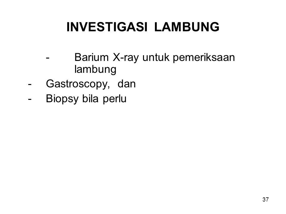 INVESTIGASI LAMBUNG -Barium X-ray untuk pemeriksaan lambung -Gastroscopy, dan -Biopsy bila perlu 37
