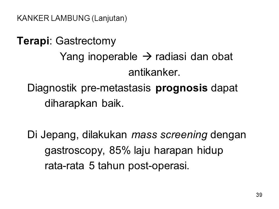 39 KANKER LAMBUNG (Lanjutan) Terapi: Gastrectomy Yang inoperable  radiasi dan obat antikanker. Diagnostik pre-metastasis prognosis dapat diharapkan b