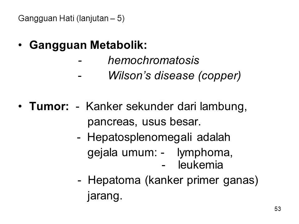 53 Gangguan Hati (lanjutan – 5) Gangguan Metabolik: -hemochromatosis - Wilson's disease (copper) Tumor: - Kanker sekunder dari lambung, pancreas, usus besar.