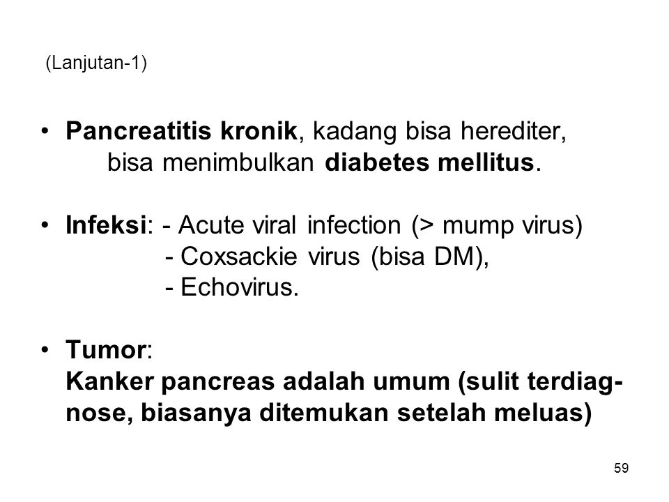 (Lanjutan-1) Pancreatitis kronik, kadang bisa herediter, bisa menimbulkan diabetes mellitus. Infeksi: - Acute viral infection (> mump virus) - Coxsack