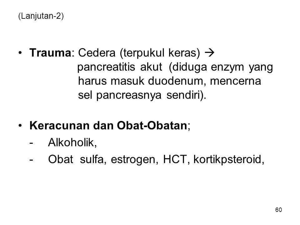 60 (Lanjutan-2) Trauma: Cedera (terpukul keras)  pancreatitis akut (diduga enzym yang harus masuk duodenum, mencerna sel pancreasnya sendiri).