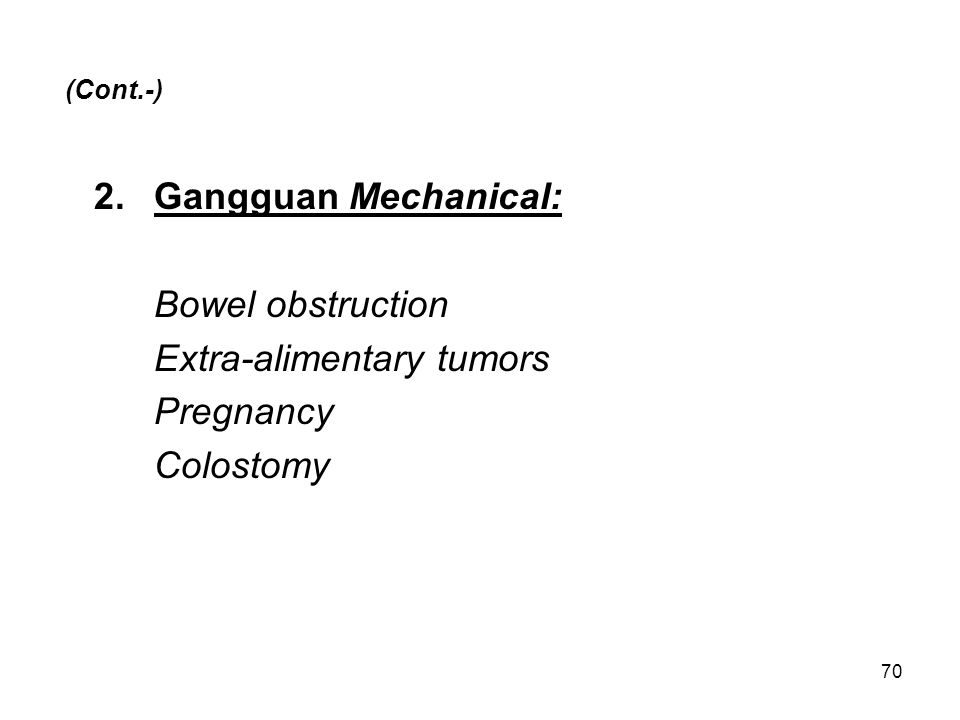 70 (Cont.-) 2.Gangguan Mechanical: Bowel obstruction Extra-alimentary tumors Pregnancy Colostomy