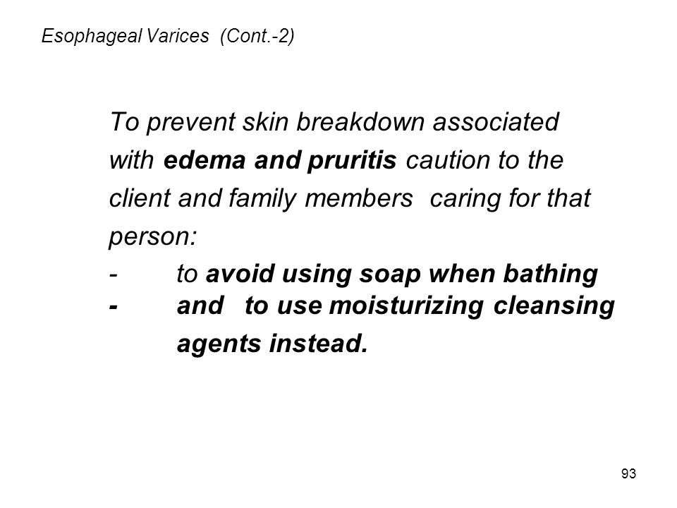 93 Esophageal Varices (Cont.-2) To prevent skin breakdown associated with edema and pruritis caution to the client and family members caring for that person: -to avoid using soap when bathing -and to use moisturizing cleansing agents instead.