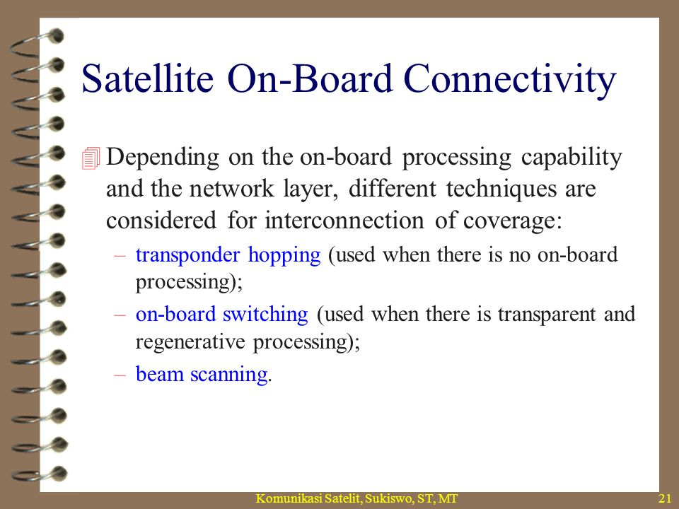 Satellite On-Board Connectivity  Depending on the on-board processing capability and the network layer, different techniques are considered for interconnection of coverage: –transponder hopping (used when there is no on-board processing); –on-board switching (used when there is transparent and regenerative processing); –beam scanning.