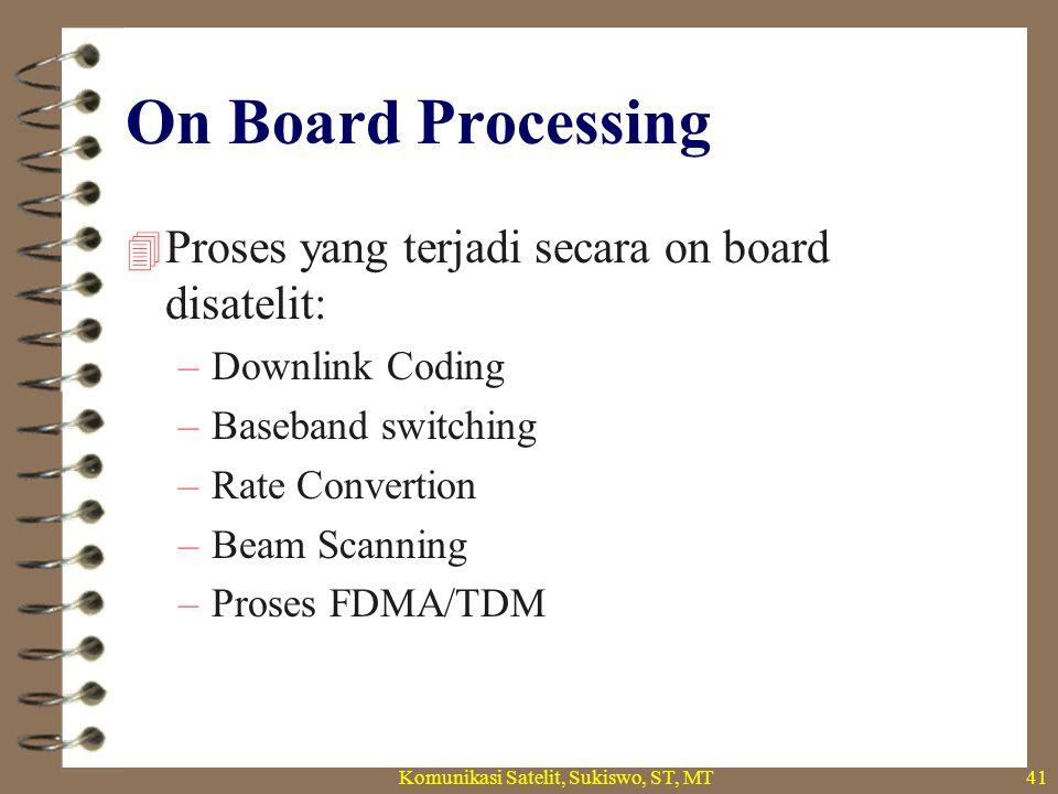 On Board Processing  Proses yang terjadi secara on board disatelit: –Downlink Coding –Baseband switching –Rate Convertion –Beam Scanning –Proses FDMA/TDM Komunikasi Satelit, Sukiswo, ST, MT41