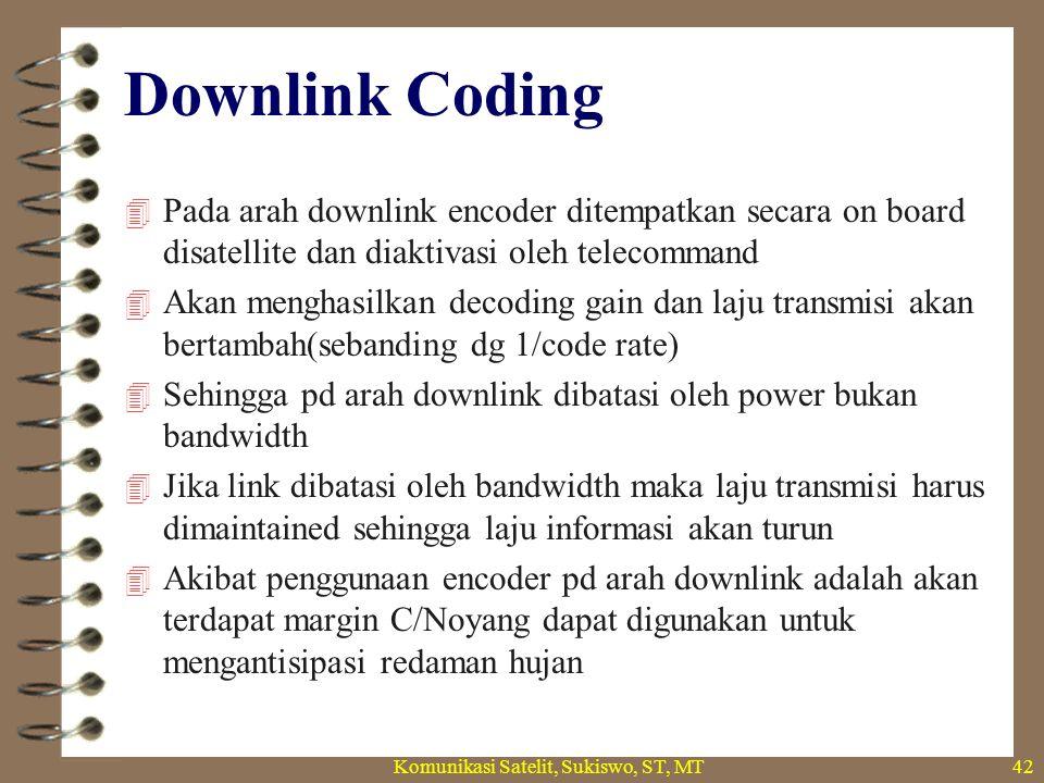 Downlink Coding  Pada arah downlink encoder ditempatkan secara on board disatellite dan diaktivasi oleh telecommand  Akan menghasilkan decoding gain dan laju transmisi akan bertambah(sebanding dg 1/code rate)  Sehingga pd arah downlink dibatasi oleh power bukan bandwidth  Jika link dibatasi oleh bandwidth maka laju transmisi harus dimaintained sehingga laju informasi akan turun  Akibat penggunaan encoder pd arah downlink adalah akan terdapat margin C/Noyang dapat digunakan untuk mengantisipasi redaman hujan Komunikasi Satelit, Sukiswo, ST, MT42