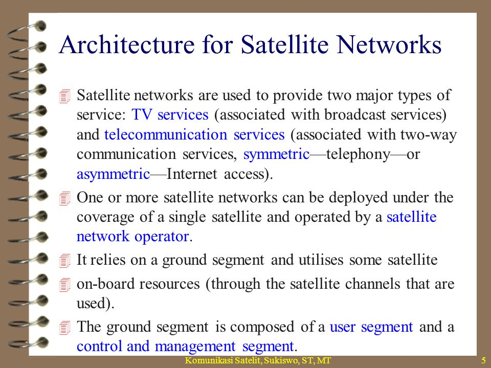 Architecture for Satellite Networks Komunikasi Satelit, Sukiswo, ST, MT6  In the user segment, one finds satellite terminals (ST) connected to the end-user customer premises equipment (CPE), directly or through a LAN and hub or gateway stations, sometimes called network access terminals (NAT), connected to terrestrial networks.