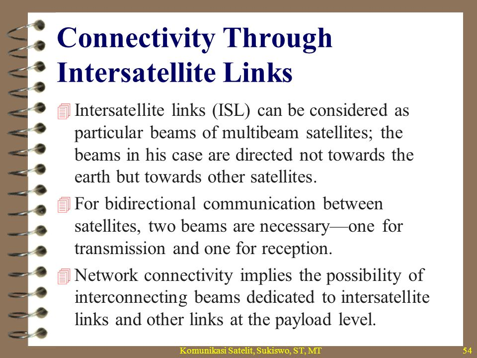 Connectivity Through Intersatellite Links  Three classes of intersatellite link can be distinguished: –links between geostationary earth orbit (GEO) and low earth orbit (LEO) (inter-orbital links (IOL); –links between geostationary satellites (GEO– GEO); –links between low orbit satellites (LEO–LEO).