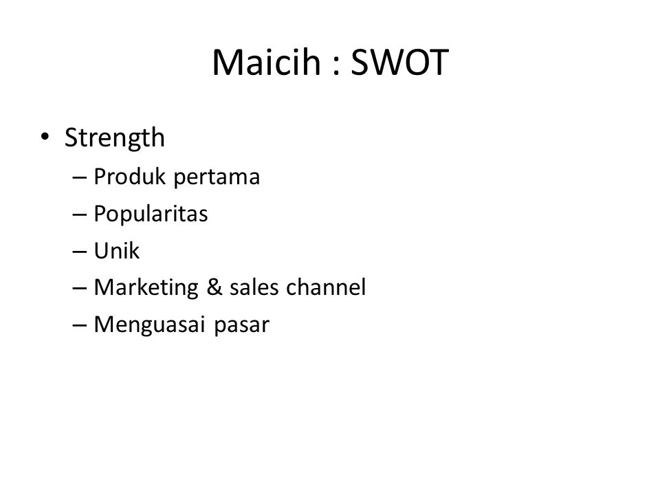 Maicih : SWOT Strength – Produk pertama – Popularitas – Unik – Marketing & sales channel – Menguasai pasar