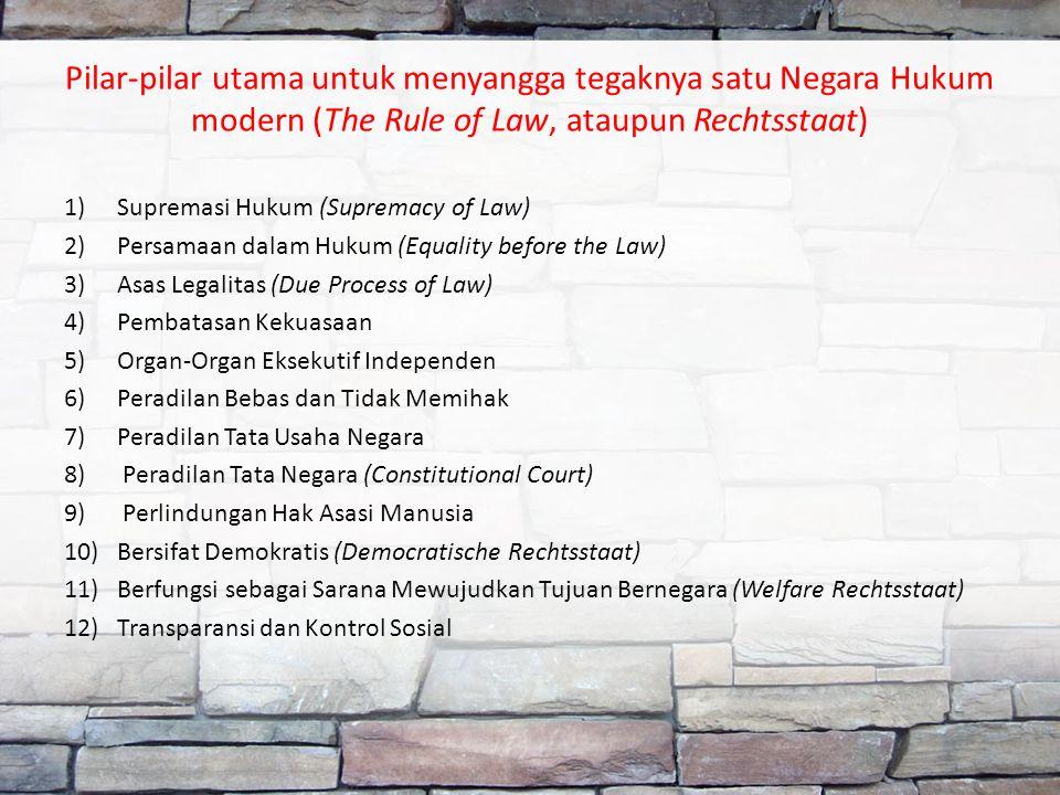 Pilar-pilar utama untuk menyangga tegaknya satu Negara Hukum modern (The Rule of Law, ataupun Rechtsstaat) 1)Supremasi Hukum (Supremacy of Law) 2)Persamaan dalam Hukum (Equality before the Law) 3)Asas Legalitas (Due Process of Law) 4)Pembatasan Kekuasaan 5)Organ-Organ Eksekutif Independen 6)Peradilan Bebas dan Tidak Memihak 7)Peradilan Tata Usaha Negara 8) Peradilan Tata Negara (Constitutional Court) 9) Perlindungan Hak Asasi Manusia 10)Bersifat Demokratis (Democratische Rechtsstaat) 11)Berfungsi sebagai Sarana Mewujudkan Tujuan Bernegara (Welfare Rechtsstaat) 12)Transparansi dan Kontrol Sosial