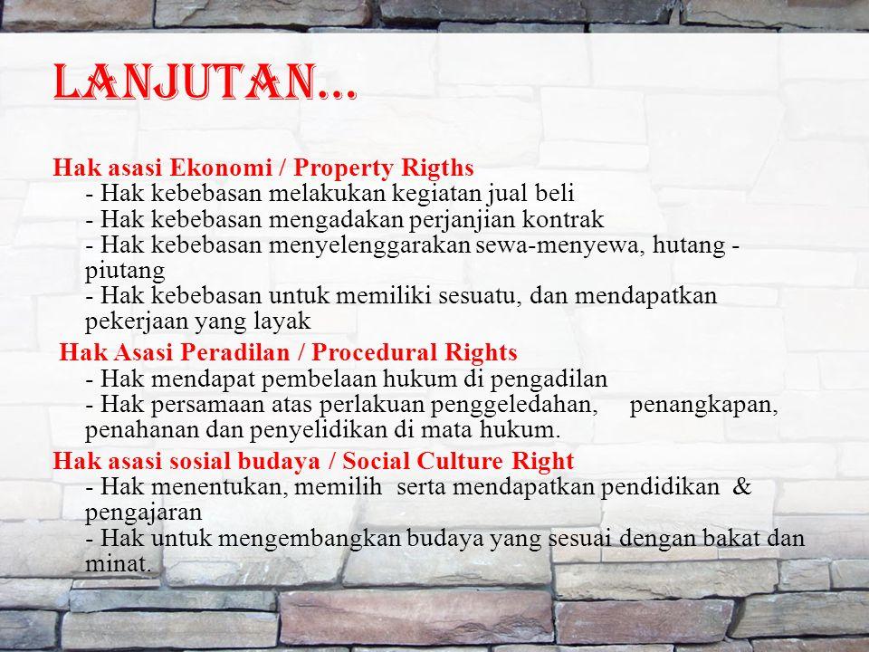 LANJUTAN… Hak asasi Ekonomi / Property Rigths - Hak kebebasan melakukan kegiatan jual beli - Hak kebebasan mengadakan perjanjian kontrak - Hak kebebasan menyelenggarakan sewa-menyewa, hutang - piutang - Hak kebebasan untuk memiliki sesuatu, dan mendapatkan pekerjaan yang layak Hak Asasi Peradilan / Procedural Rights - Hak mendapat pembelaan hukum di pengadilan - Hak persamaan atas perlakuan penggeledahan, penangkapan, penahanan dan penyelidikan di mata hukum.