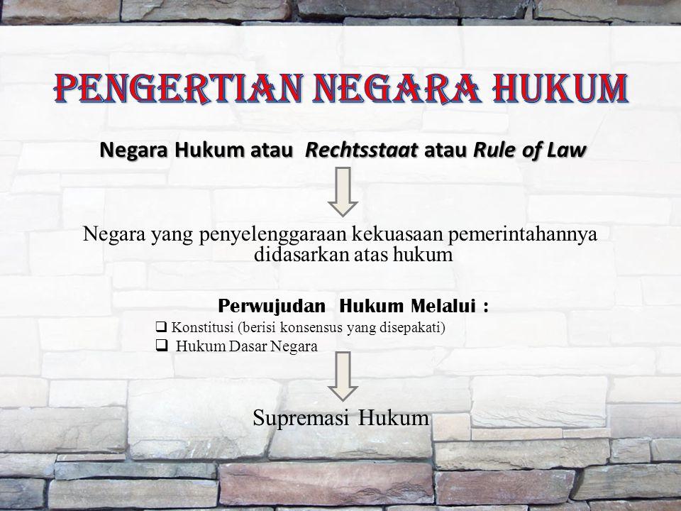 Negara Hukum atau Rechtsstaat atau Rule of Law Negara yang penyelenggaraan kekuasaan pemerintahannya didasarkan atas hukum Perwujudan Hukum Melalui :  Konstitusi (berisi konsensus yang disepakati)  Hukum Dasar Negara Supremasi Hukum