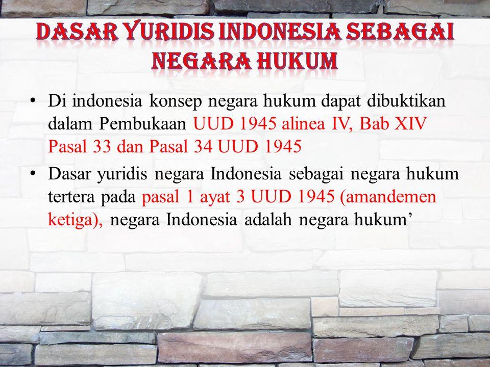 Di indonesia konsep negara hukum dapat dibuktikan dalam Pembukaan UUD 1945 alinea IV, Bab XIV Pasal 33 dan Pasal 34 UUD 1945 Dasar yuridis negara Indonesia sebagai negara hukum tertera pada pasal 1 ayat 3 UUD 1945 (amandemen ketiga), negara Indonesia adalah negara hukum'