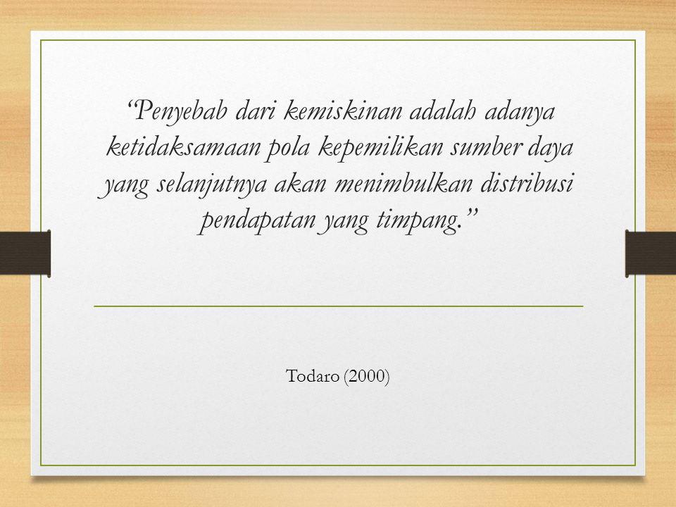 Penyebab dari kemiskinan adalah adanya ketidaksamaan pola kepemilikan sumber daya yang selanjutnya akan menimbulkan distribusi pendapatan yang timpang. Todaro (2000)