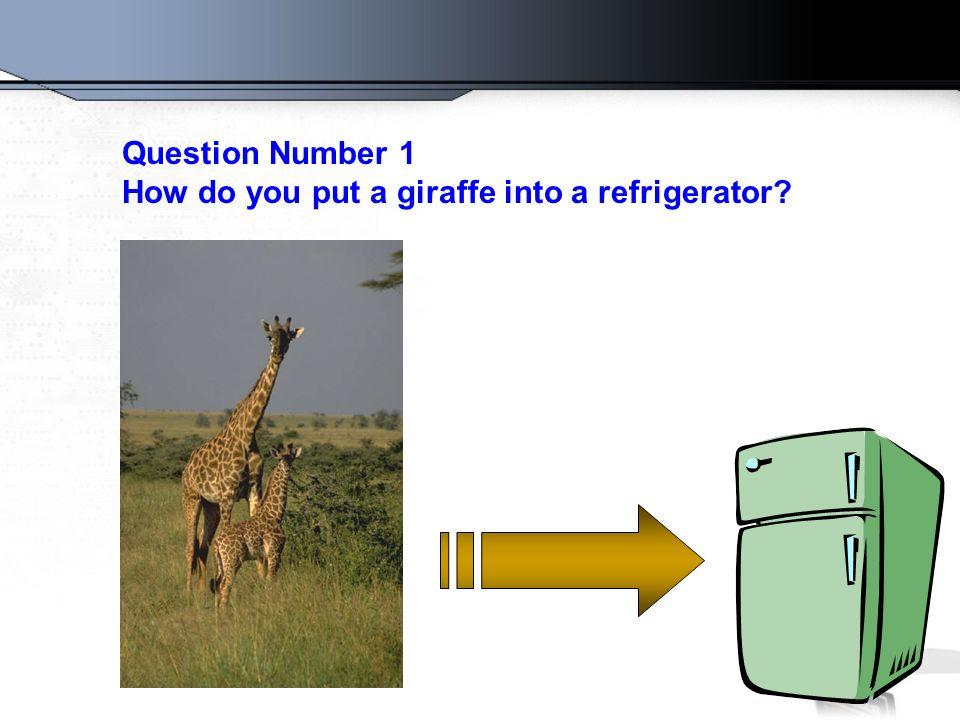 Question Number 1 How do you put a giraffe into a refrigerator?