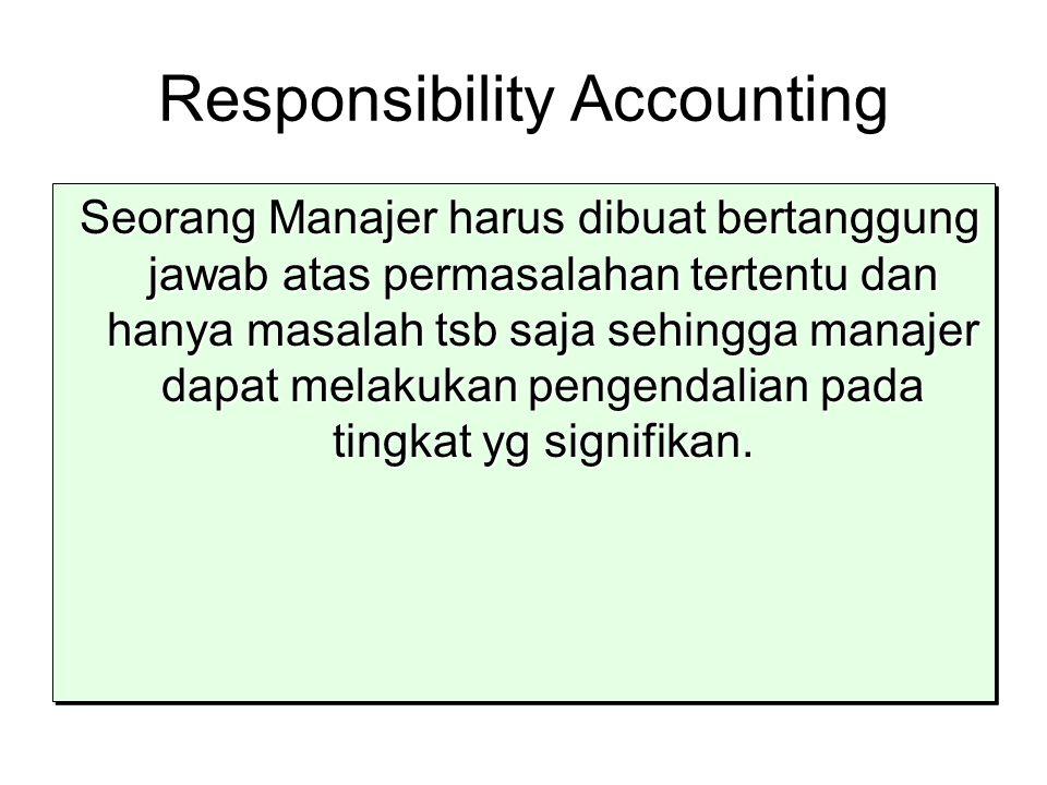 Responsibility Accounting Seorang Manajer harus dibuat bertanggung jawab atas permasalahan tertentu dan hanya masalah tsb saja sehingga manajer dapat melakukan pengendalian pada tingkat yg signifikan.
