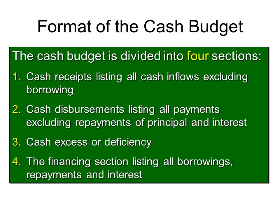 Format of the Cash Budget The cash budget is divided into four sections: 1.Cash receipts listing all cash inflows excluding borrowing 2.Cash disbursem