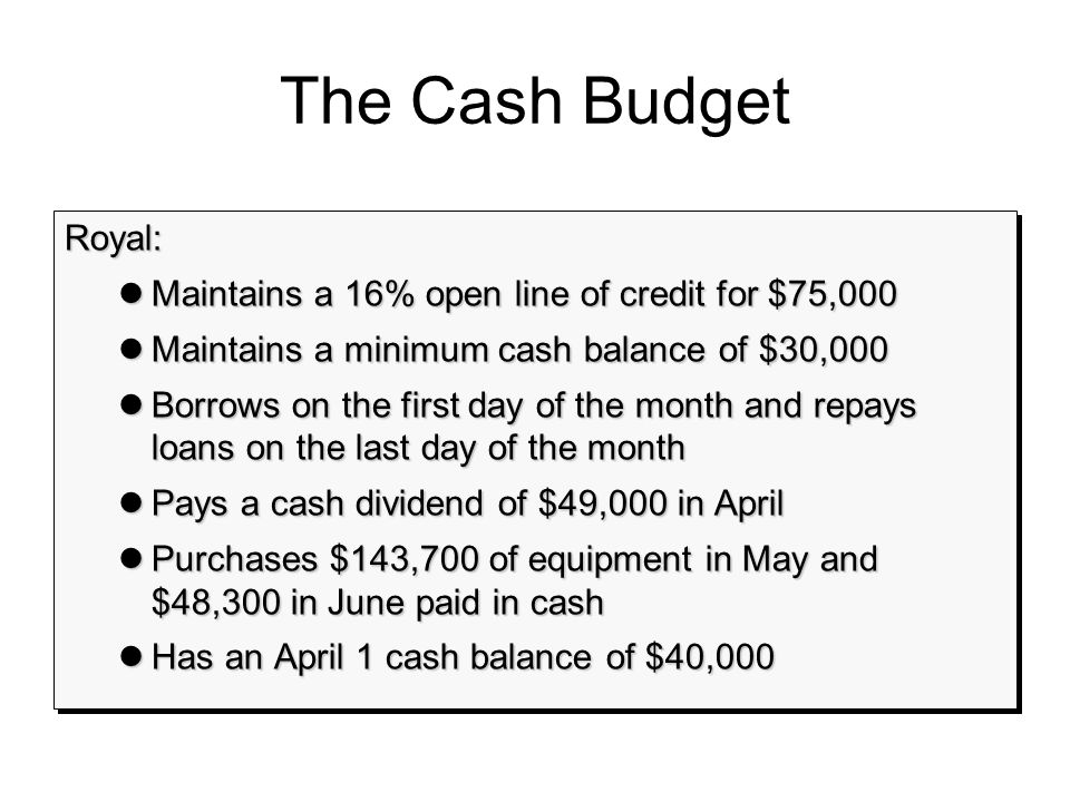 The Cash Budget Royal: lMaintains a 16% open line of credit for $75,000 lMaintains a minimum cash balance of $30,000 lBorrows on the first day of the