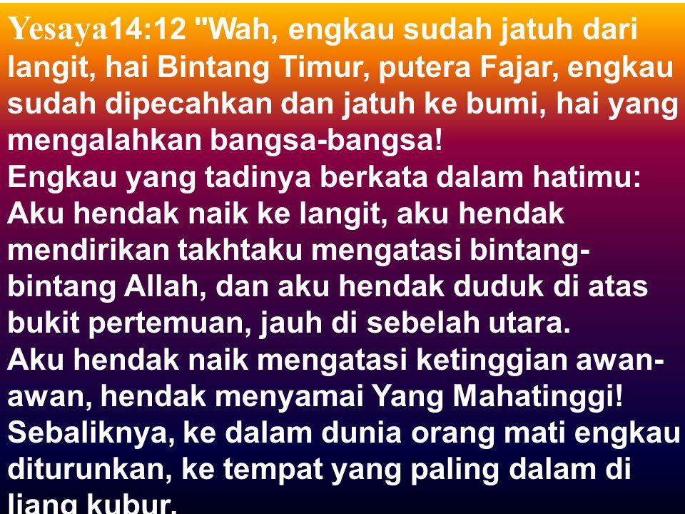 Yesaya 14:12 Wah, engkau sudah jatuh dari langit, hai Bintang Timur, putera Fajar, engkau sudah dipecahkan dan jatuh ke bumi, hai yang mengalahkan bangsa-bangsa.