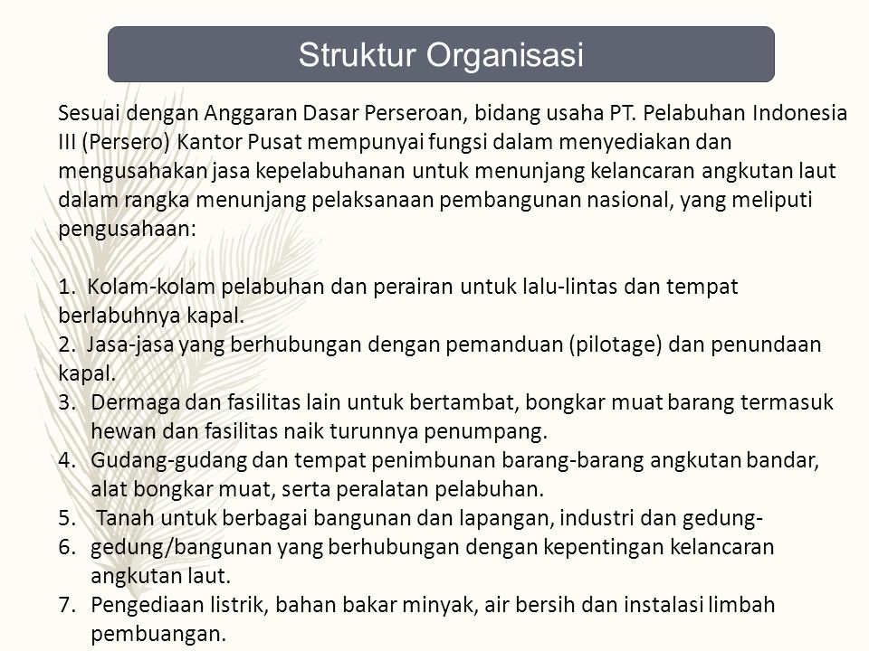 Sesuai dengan Anggaran Dasar Perseroan, bidang usaha PT. Pelabuhan Indonesia III (Persero) Kantor Pusat mempunyai fungsi dalam menyediakan dan mengusa