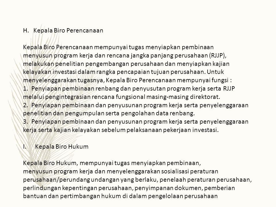 H.Kepala Biro Perencanaan Kepala Biro Perencanaan mempunyai tugas menyiapkan pembinaan menyusun program kerja dan rencana jangka panjang perusahaan (RJJP), melakukan penelitian pengembangan perusahaan dan menyiapkan kajian kelayakan investasi dalam rangka pencapaian tujuan perusahaan.