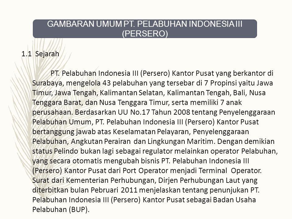 1.1 Sejarah PT. Pelabuhan Indonesia III (Persero) Kantor Pusat yang berkantor di Surabaya, mengelola 43 pelabuhan yang tersebar di 7 Propinsi yaitu Ja