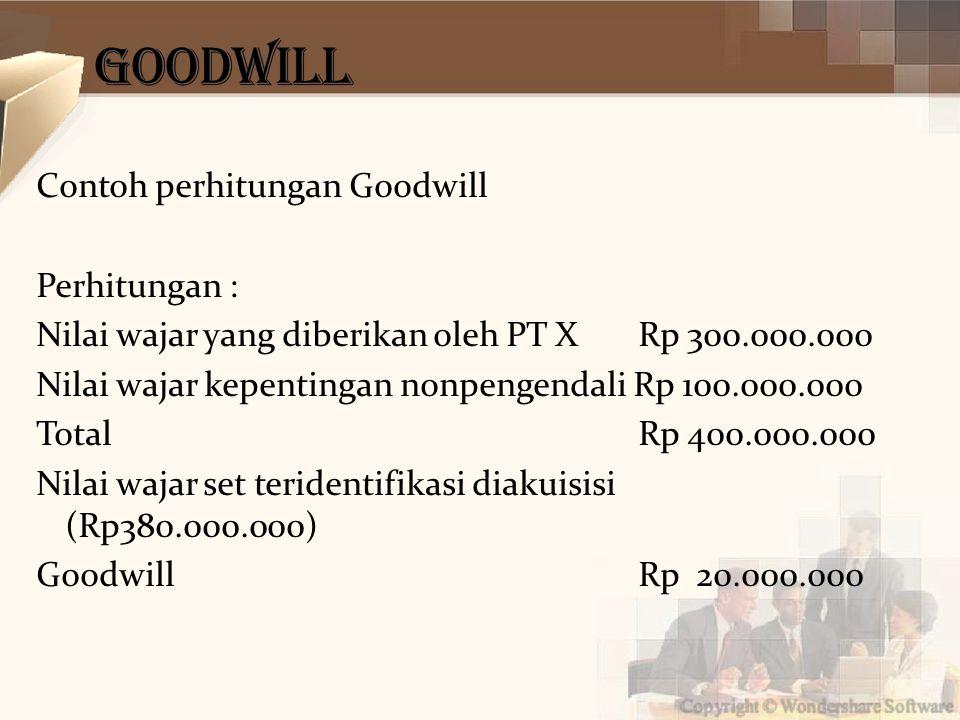 Contoh perhitungan Goodwill Perhitungan : Nilai wajar yang diberikan oleh PT X Rp 300.000.000 Nilai wajar kepentingan nonpengendali Rp 100.000.000 Total Rp 400.000.000 Nilai wajar set teridentifikasi diakuisisi (Rp380.000.000) Goodwill Rp 20.000.000