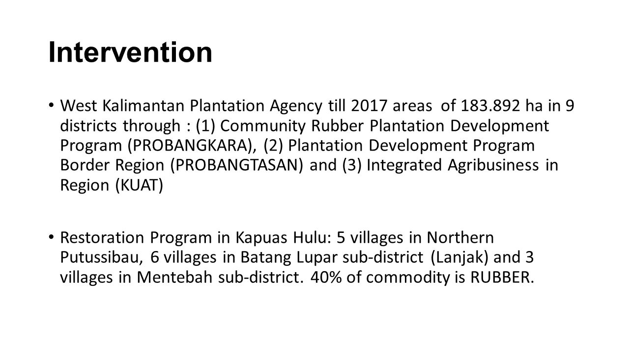Intervention West Kalimantan Plantation Agency till 2017 areas of 183.892 ha in 9 districts through : (1) Community Rubber Plantation Development Program (PROBANGKARA), (2) Plantation Development Program Border Region (PROBANGTASAN) and (3) Integrated Agribusiness in Region (KUAT) Restoration Program in Kapuas Hulu: 5 villages in Northern Putussibau, 6 villages in Batang Lupar sub-district (Lanjak) and 3 villages in Mentebah sub-district.