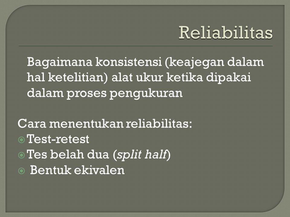 Bagaimana konsistensi (keajegan dalam hal ketelitian) alat ukur ketika dipakai dalam proses pengukuran Cara menentukan reliabilitas:  Test-retest  Tes belah dua (split half)  Bentuk ekivalen