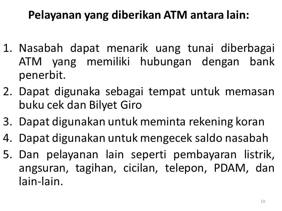 Pelayanan yang diberikan ATM antara lain: 1.Nasabah dapat menarik uang tunai diberbagai ATM yang memiliki hubungan dengan bank penerbit. 2.Dapat digun
