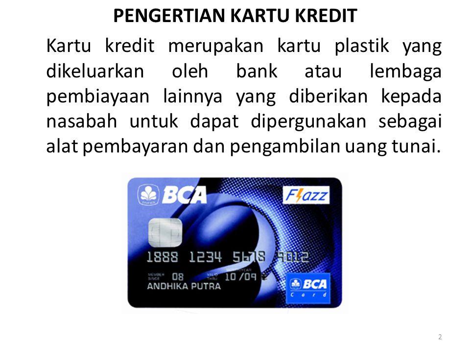 PENGERTIAN KARTU KREDIT Kartu kredit merupakan kartu plastik yang dikeluarkan oleh bank atau lembaga pembiayaan lainnya yang diberikan kepada nasabah untuk dapat dipergunakan sebagai alat pembayaran dan pengambilan uang tunai.