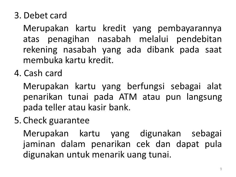 3.Debet card Merupakan kartu kredit yang pembayarannya atas penagihan nasabah melalui pendebitan rekening nasabah yang ada dibank pada saat membuka kartu kredit.