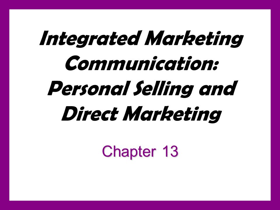 Integrated Marketing Communication: Personal Selling and Direct Marketing Chapter 13