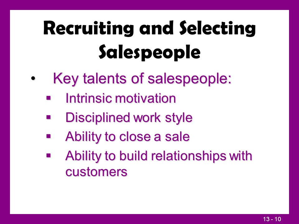 13 - 10 Recruiting and Selecting Salespeople Key talents of salespeople:Key talents of salespeople:  Intrinsic motivation  Disciplined work style 
