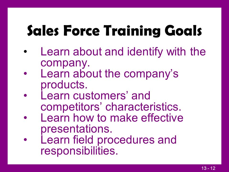 13 - 12 Sales Force Training Goals Learn about and identify with the company. Learn about the company's products. Learn customers' and competitors' ch