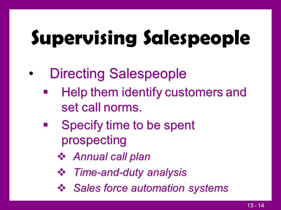 13 - 14 Supervising Salespeople Directing SalespeopleDirecting Salespeople  Help them identify customers and set call norms.  Specify time to be spe